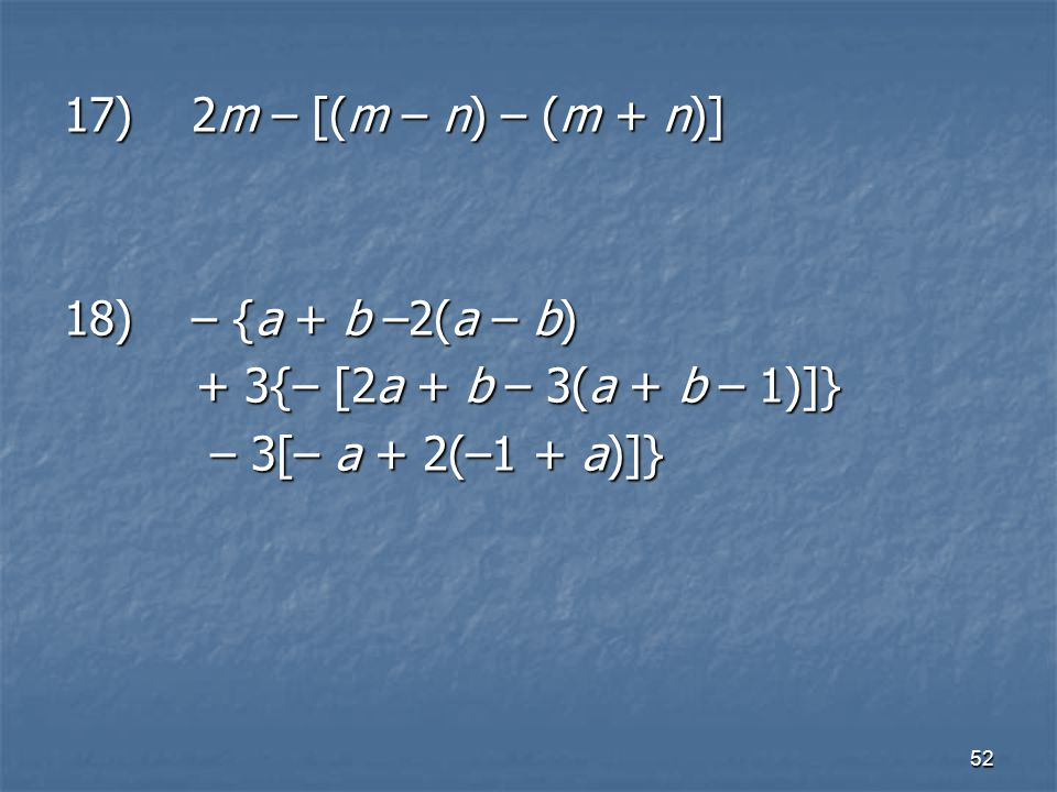 17) 2m – [(m – n) – (m + n)] 18) – {a + b –2(a – b) + 3{– [2a + b – 3(a + b – 1)]} – 3[– a + 2(–1 + a)]}